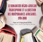 LE ROMANCIER NÉGRO-AFRICAIN FRANCOPHONE ET LA QUESTION DES INDÉPENDANCES AFRICAINES : 1970-2000